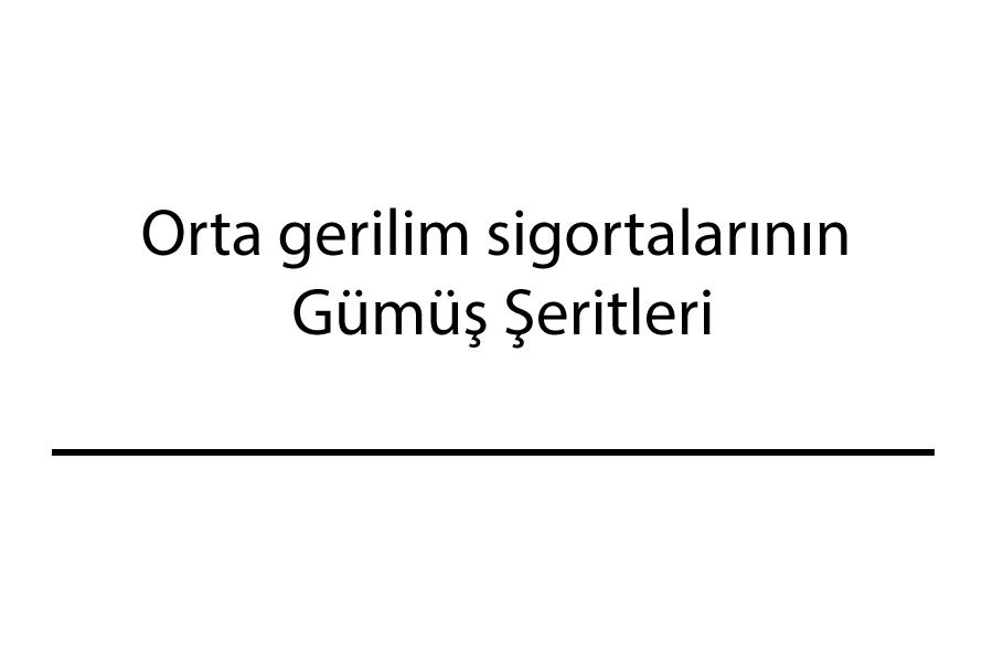 ORTA GERİLİM SİGORTALARI ŞERİT ÖLÇÜLER